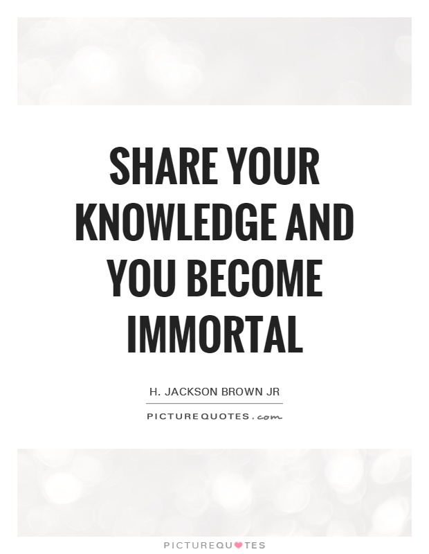 Share your knowledge and you become immortal Picture Quote #1
