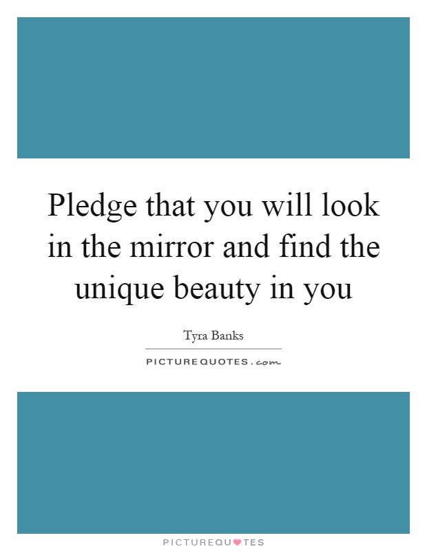 Pledge that you will look in the mirror and find the unique beauty in you Picture Quote #1