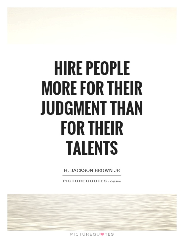 Hire people more for their judgment than for their talents Picture Quote #1