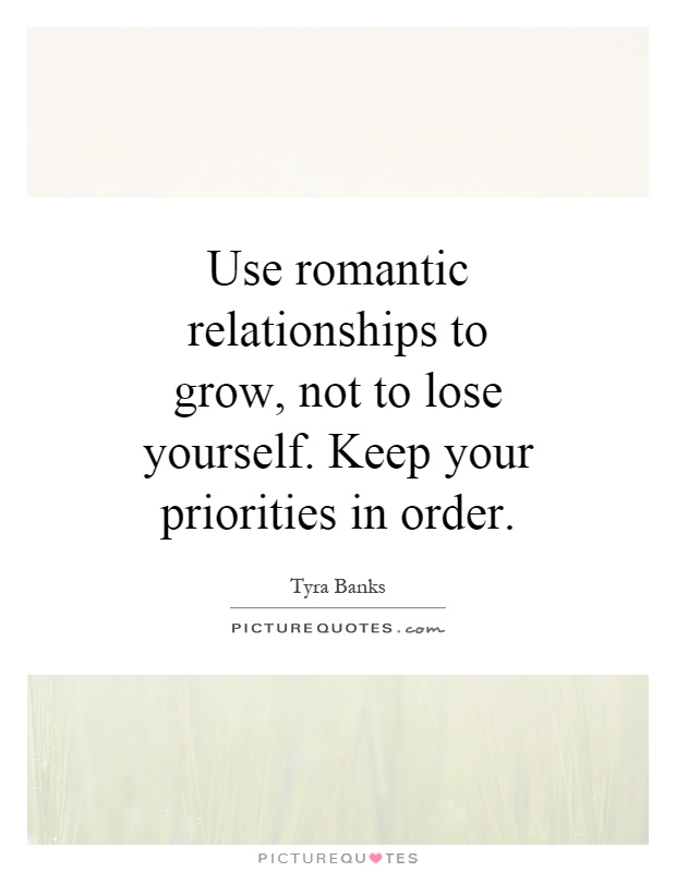 Use romantic relationships to grow, not to lose yourself. Keep your priorities in order Picture Quote #1