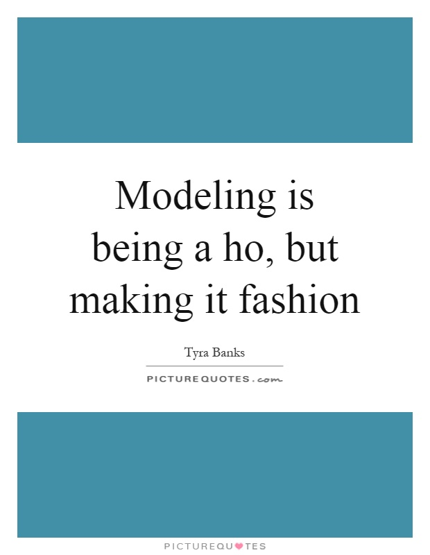 Modeling is being a ho, but making it fashion Picture Quote #1