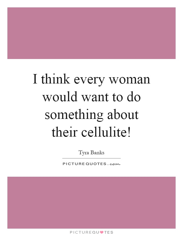 I think every woman would want to do something about their cellulite! Picture Quote #1