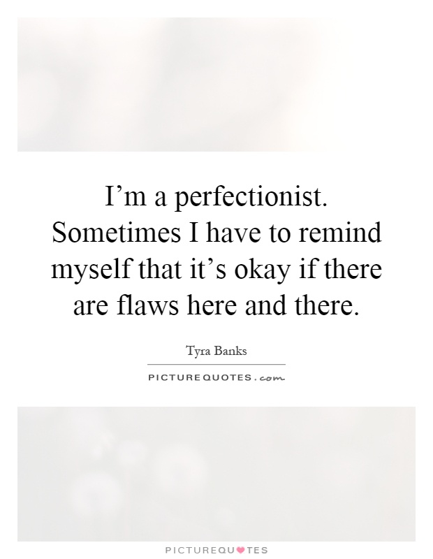I'm a perfectionist. Sometimes I have to remind myself that it's okay if there are flaws here and there Picture Quote #1