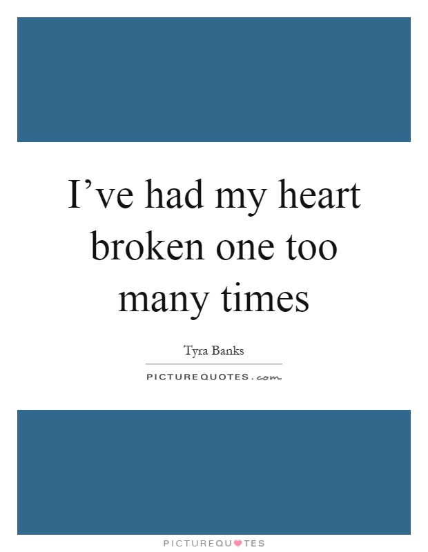 I've had my heart broken one too many times Picture Quote #1