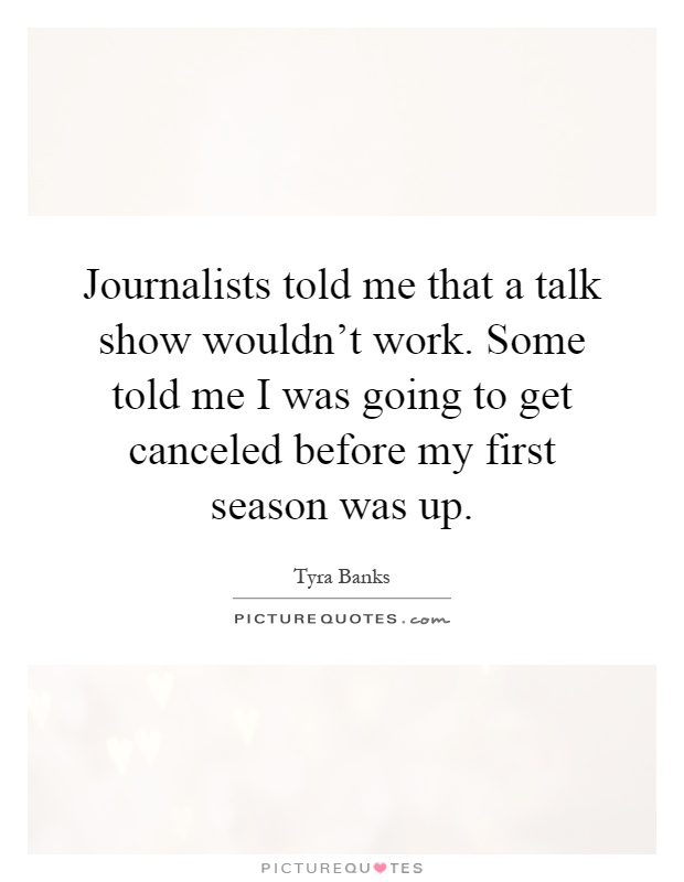 Journalists told me that a talk show wouldn't work. Some told me I was going to get canceled before my first season was up Picture Quote #1