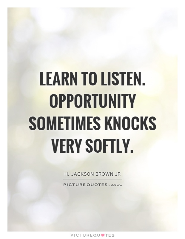 Learn to listen. Opportunity sometimes knocks very softly Picture Quote #1