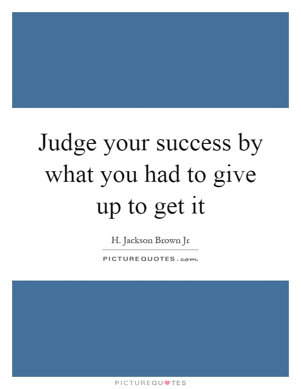 Judge your success by what you had to give up to get it Picture Quote #1
