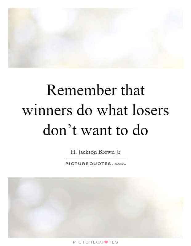 Remember that winners do what losers don't want to do Picture Quote #1