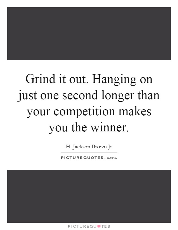 Grind it out. Hanging on just one second longer than your competition makes you the winner Picture Quote #1