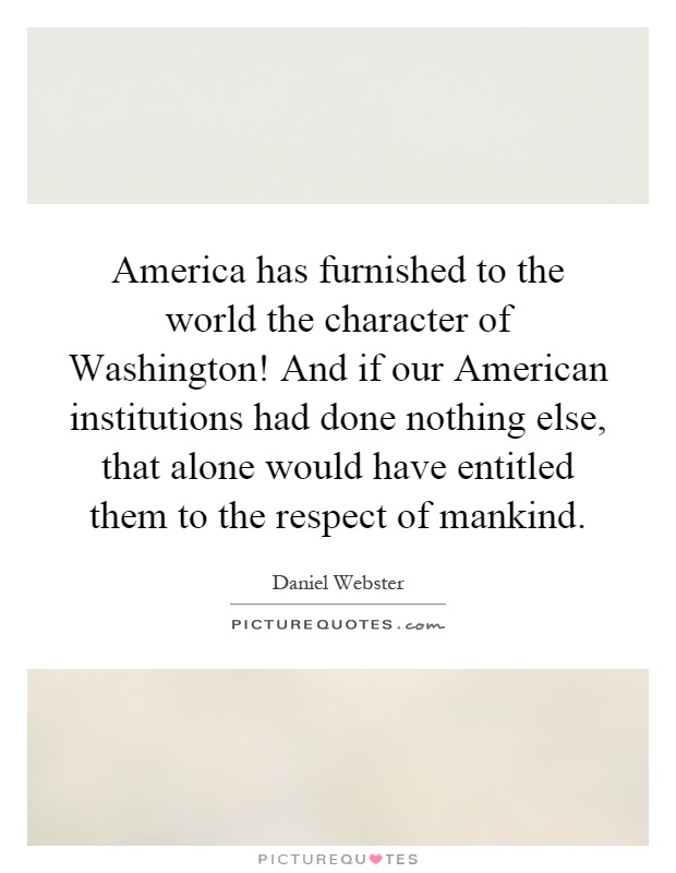 America has furnished to the world the character of Washington! And if our American institutions had done nothing else, that alone would have entitled them to the respect of mankind Picture Quote #1