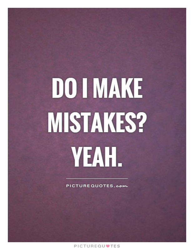 Do I make mistakes? Yeah Picture Quote #1