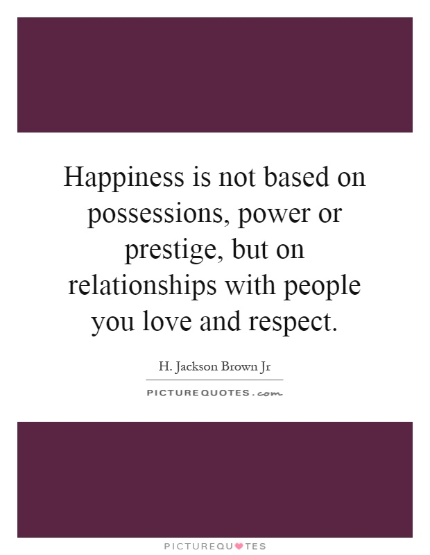 Happiness is not based on possessions, power or prestige, but on relationships with people you love and respect Picture Quote #1