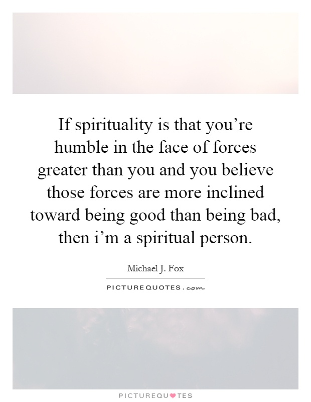 If spirituality is that you're humble in the face of forces greater than you and you believe those forces are more inclined toward being good than being bad, then i'm a spiritual person Picture Quote #1