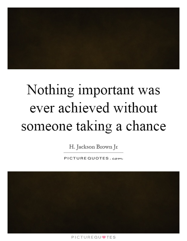 Nothing important was ever achieved without someone taking a chance Picture Quote #1