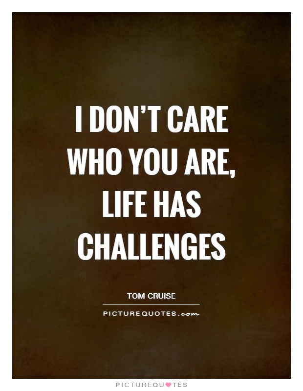 I don't care who you are, life has challenges Picture Quote #1