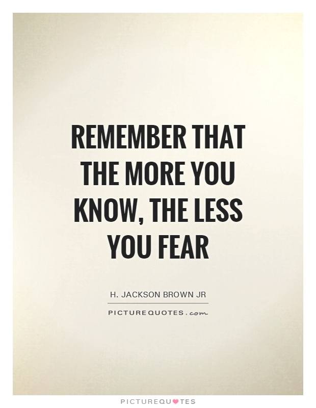 Remember that the more you know, the less you fear Picture Quote #1