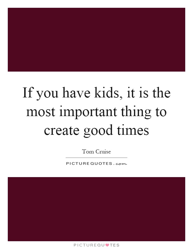 If you have kids, it is the most important thing to create good times Picture Quote #1