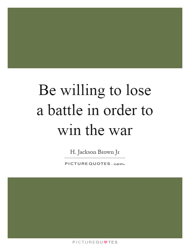 Be willing to lose a battle in order to win the war Picture Quote #1