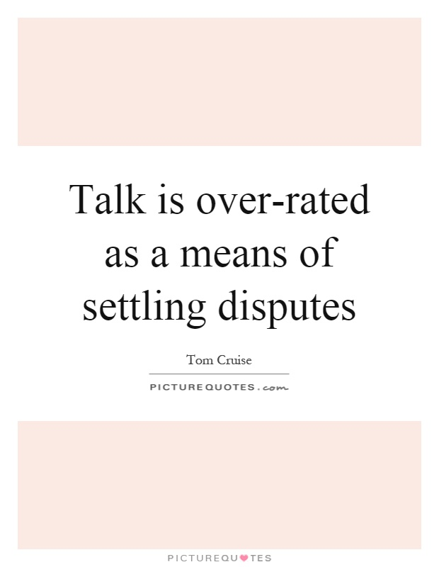 Talk is over-rated as a means of settling disputes Picture Quote #1