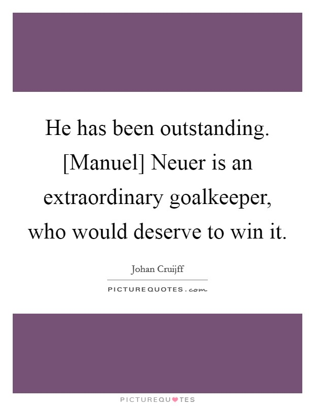 He has been outstanding. [Manuel] Neuer is an extraordinary goalkeeper, who would deserve to win it Picture Quote #1
