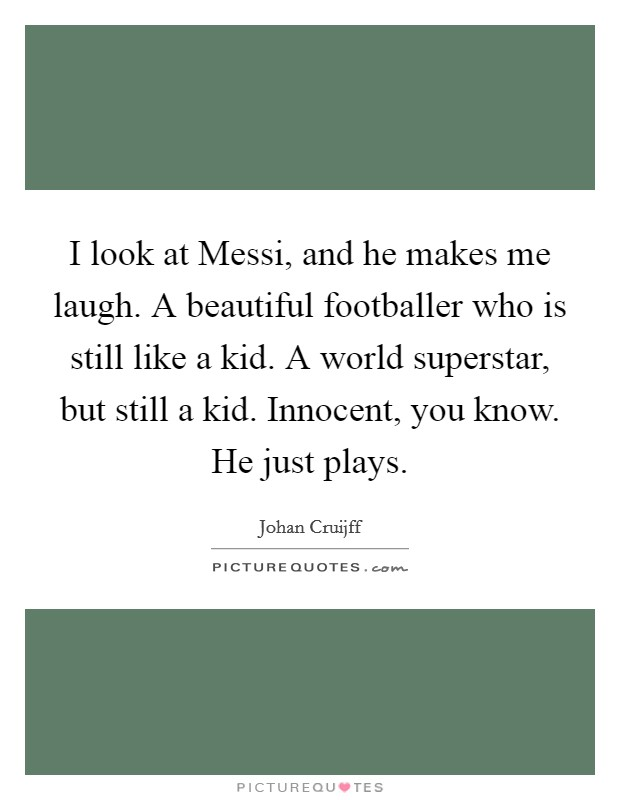 I look at Messi, and he makes me laugh. A beautiful footballer who is still like a kid. A world superstar, but still a kid. Innocent, you know. He just plays Picture Quote #1