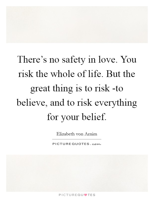 There's no safety in love. You risk the whole of life. But the great thing is to risk -to believe, and to risk everything for your belief Picture Quote #1
