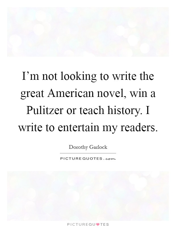 I'm not looking to write the great American novel, win a Pulitzer or teach history. I write to entertain my readers Picture Quote #1