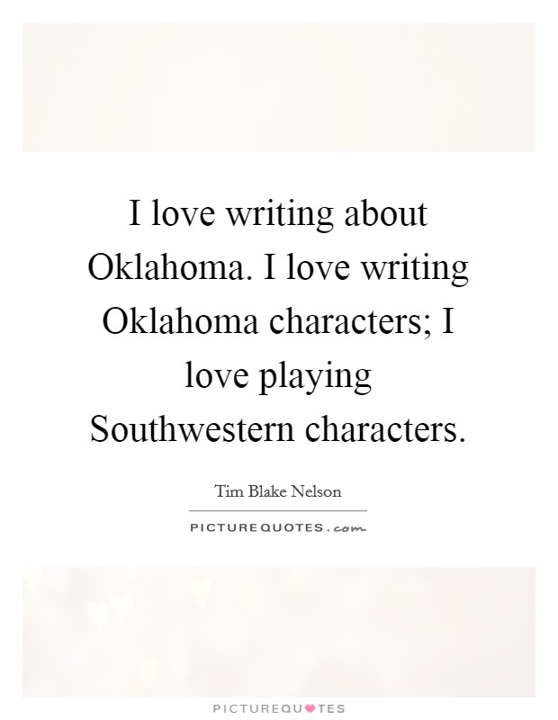 I love writing about Oklahoma. I love writing Oklahoma characters; I love playing Southwestern characters Picture Quote #1