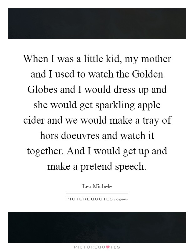 When I was a little kid, my mother and I used to watch the Golden Globes and I would dress up and she would get sparkling apple cider and we would make a tray of hors doeuvres and watch it together. And I would get up and make a pretend speech Picture Quote #1