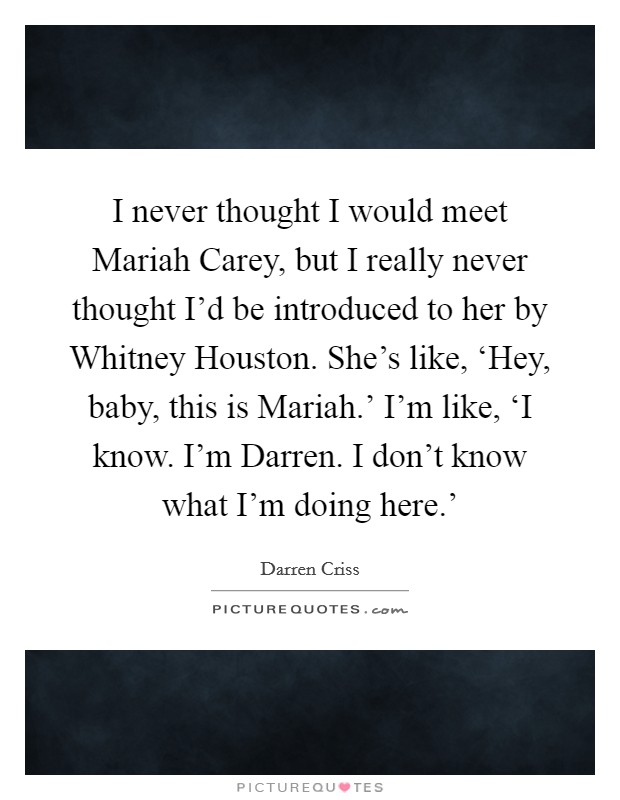 I never thought I would meet Mariah Carey, but I really never thought I'd be introduced to her by Whitney Houston. She's like, 'Hey, baby, this is Mariah.' I'm like, 'I know. I'm Darren. I don't know what I'm doing here.' Picture Quote #1