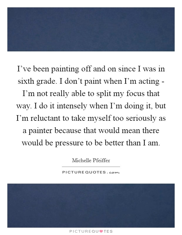 I've been painting off and on since I was in sixth grade. I don't paint when I'm acting - I'm not really able to split my focus that way. I do it intensely when I'm doing it, but I'm reluctant to take myself too seriously as a painter because that would mean there would be pressure to be better than I am Picture Quote #1