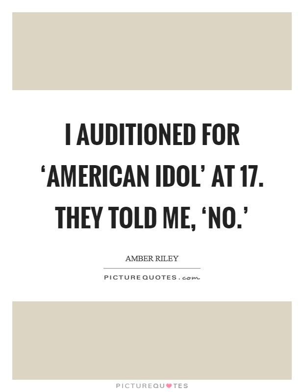 I auditioned for 'American Idol' at 17. They told me, 'No.' Picture Quote #1