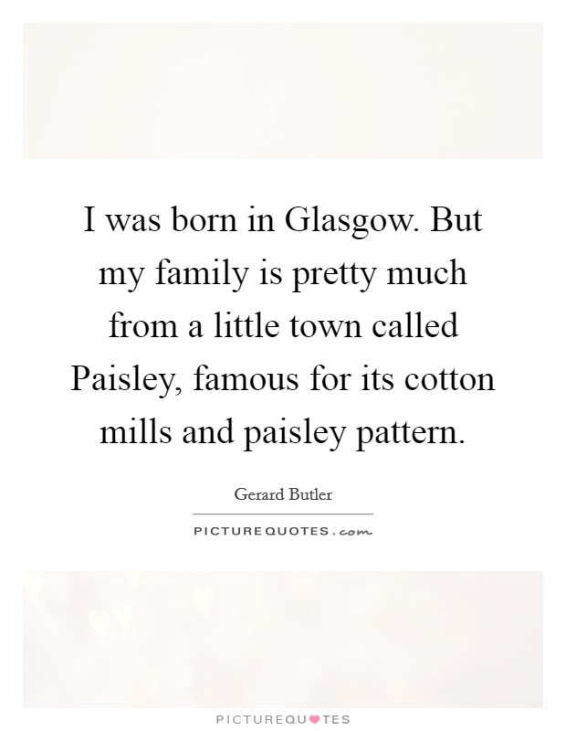 I was born in Glasgow. But my family is pretty much from a little town called Paisley, famous for its cotton mills and paisley pattern Picture Quote #1