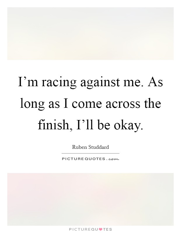 I'm racing against me. As long as I come across the finish, I'll be okay Picture Quote #1