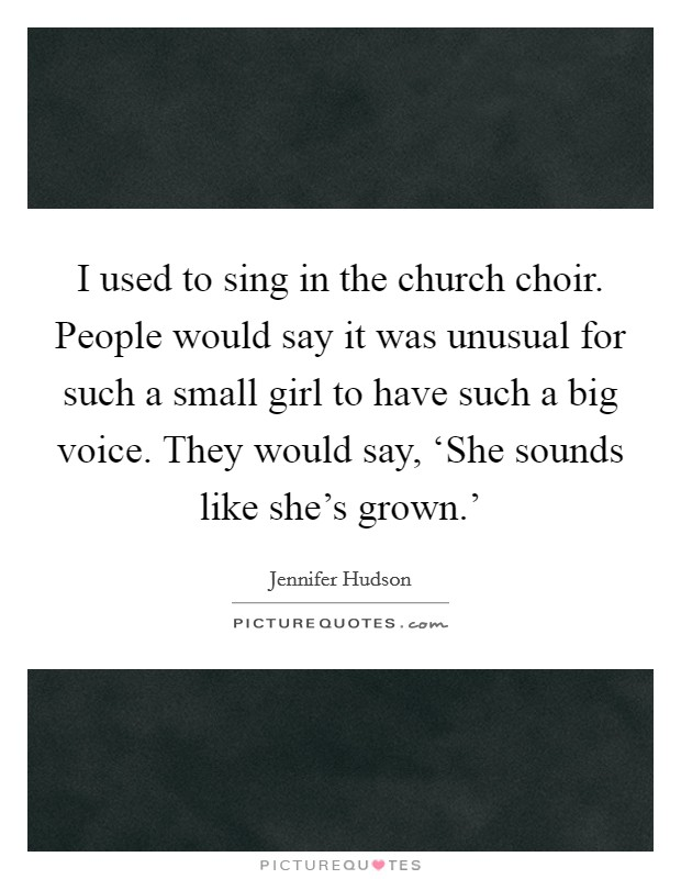 I used to sing in the church choir. People would say it was unusual for such a small girl to have such a big voice. They would say, 'She sounds like she's grown.' Picture Quote #1