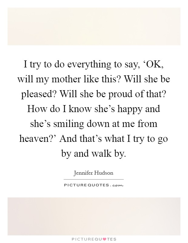 I try to do everything to say, 'OK, will my mother like this? Will she be pleased? Will she be proud of that? How do I know she's happy and she's smiling down at me from heaven?' And that's what I try to go by and walk by Picture Quote #1