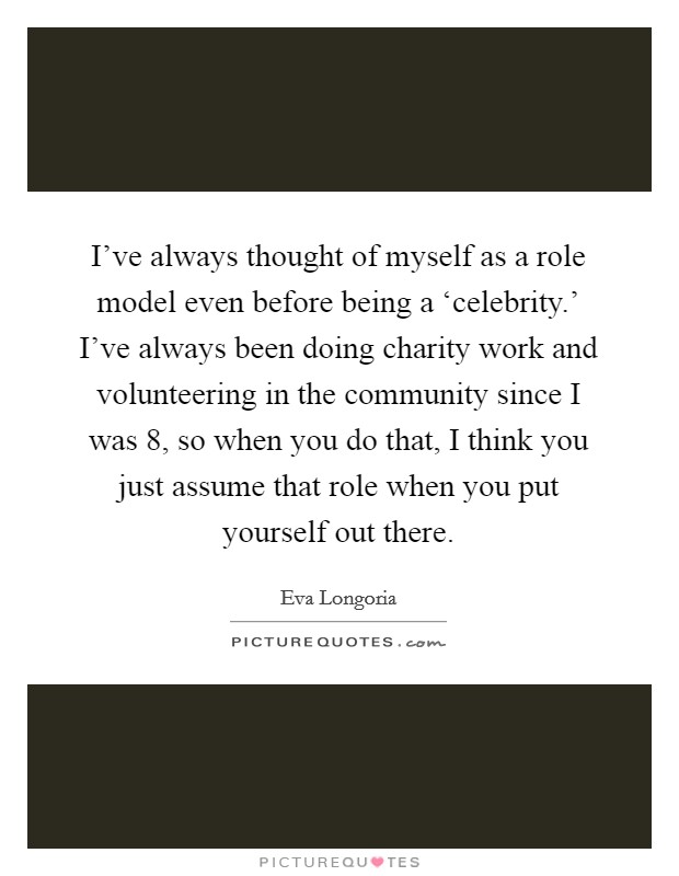 I've always thought of myself as a role model even before being a 'celebrity.' I've always been doing charity work and volunteering in the community since I was 8, so when you do that, I think you just assume that role when you put yourself out there Picture Quote #1