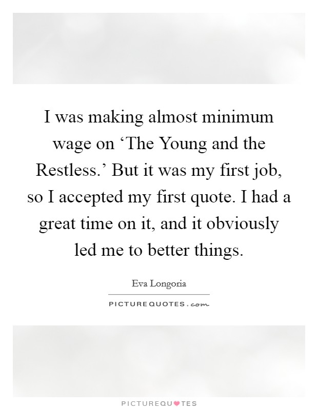 I was making almost minimum wage on 'The Young and the Restless.' But it was my first job, so I accepted my first quote. I had a great time on it, and it obviously led me to better things Picture Quote #1