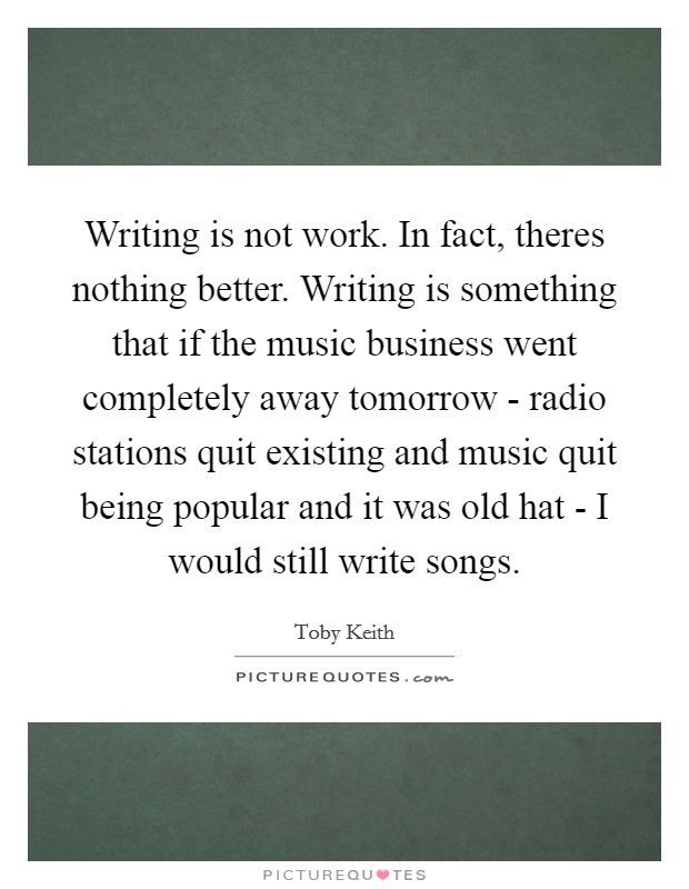 Writing is not work. In fact, theres nothing better. Writing is something that if the music business went completely away tomorrow - radio stations quit existing and music quit being popular and it was old hat - I would still write songs Picture Quote #1