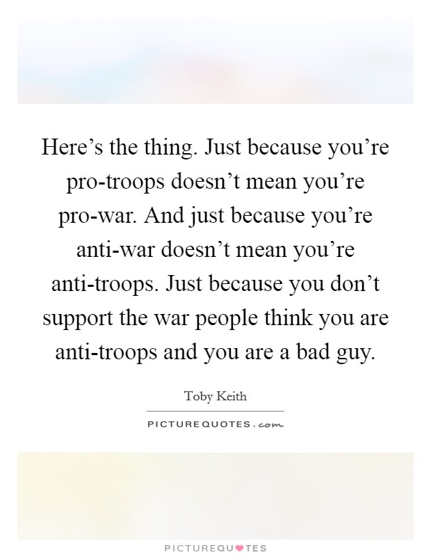 Here's the thing. Just because you're pro-troops doesn't mean you're pro-war. And just because you're anti-war doesn't mean you're anti-troops. Just because you don't support the war people think you are anti-troops and you are a bad guy Picture Quote #1