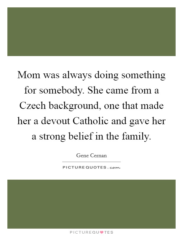 Mom was always doing something for somebody. She came from a Czech background, one that made her a devout Catholic and gave her a strong belief in the family Picture Quote #1