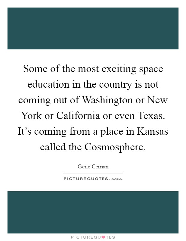 Some of the most exciting space education in the country is not coming out of Washington or New York or California or even Texas. It's coming from a place in Kansas called the Cosmosphere Picture Quote #1