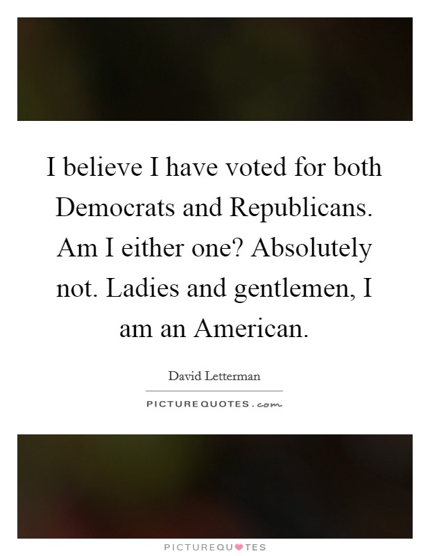 I believe I have voted for both Democrats and Republicans. Am I either one? Absolutely not. Ladies and gentlemen, I am an American Picture Quote #1