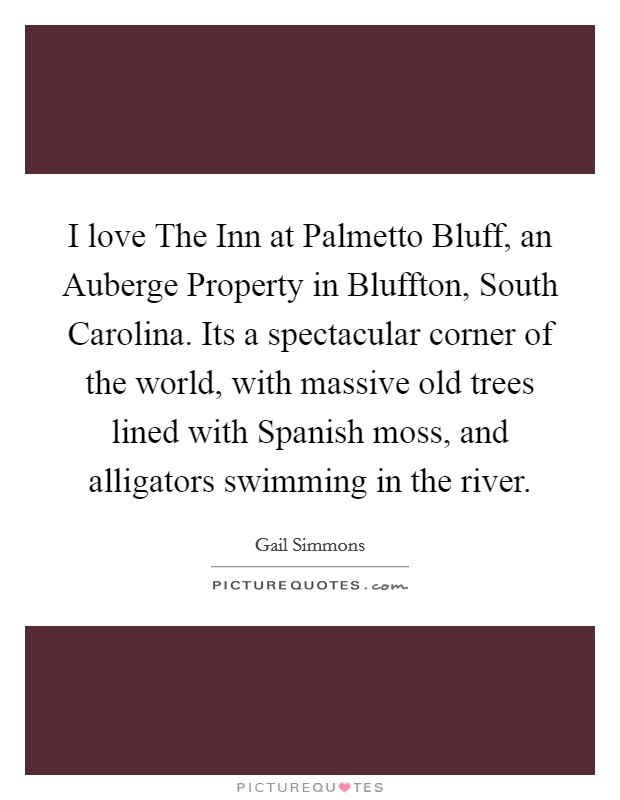 I love The Inn at Palmetto Bluff, an Auberge Property in Bluffton, South Carolina. Its a spectacular corner of the world, with massive old trees lined with Spanish moss, and alligators swimming in the river Picture Quote #1