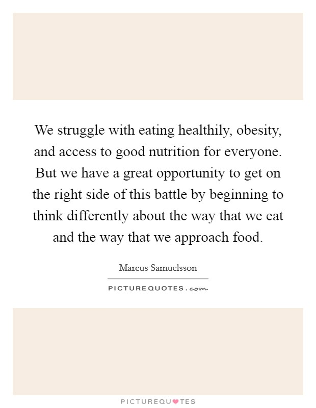 We struggle with eating healthily, obesity, and access to good nutrition for everyone. But we have a great opportunity to get on the right side of this battle by beginning to think differently about the way that we eat and the way that we approach food Picture Quote #1