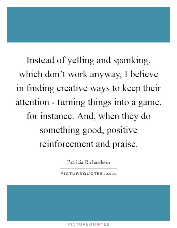 Instead of yelling and spanking, which don't work anyway, I believe in finding creative ways to keep their attention - turning things into a game, for instance. And, when they do something good, positive reinforcement and praise Picture Quote #1