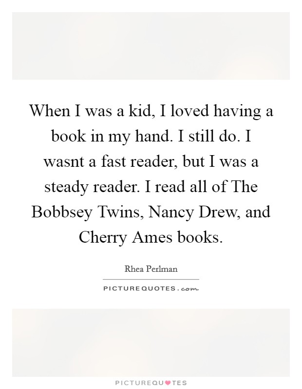 When I was a kid, I loved having a book in my hand. I still do. I wasnt a fast reader, but I was a steady reader. I read all of The Bobbsey Twins, Nancy Drew, and Cherry Ames books Picture Quote #1