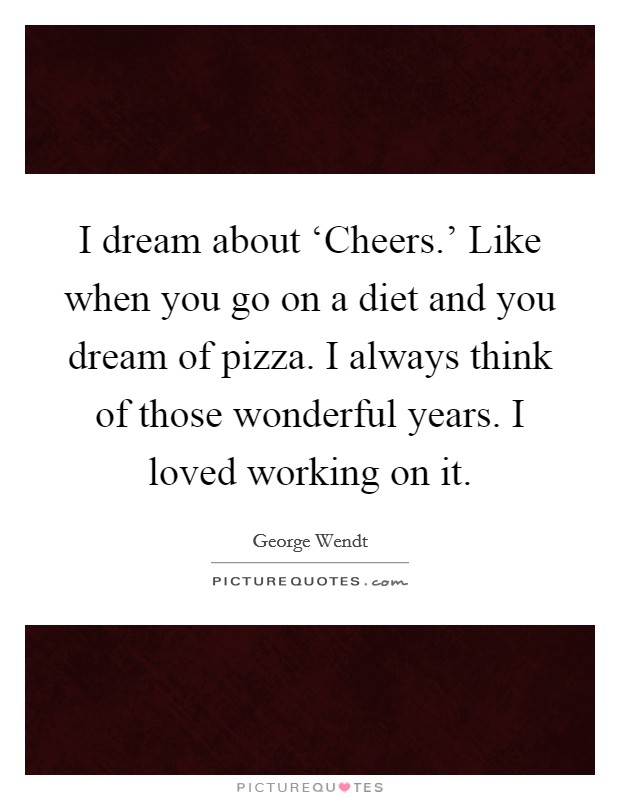 I dream about 'Cheers.' Like when you go on a diet and you dream of pizza. I always think of those wonderful years. I loved working on it Picture Quote #1