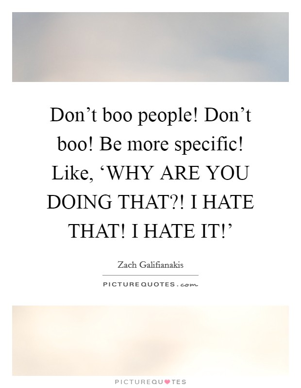 Don't boo people! Don't boo! Be more specific! Like, 'WHY ARE YOU DOING THAT?! I HATE THAT! I HATE IT!' Picture Quote #1