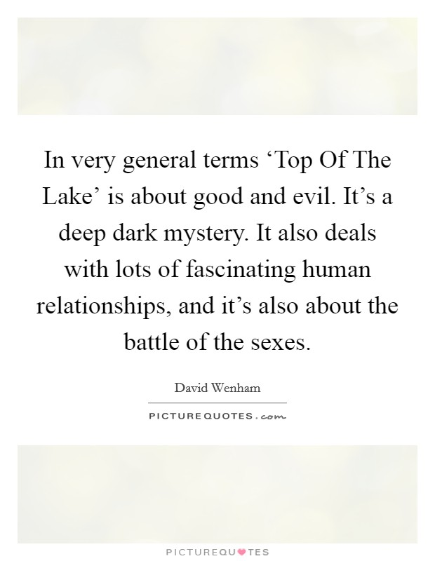 In very general terms 'Top Of The Lake' is about good and evil. It's a deep dark mystery. It also deals with lots of fascinating human relationships, and it's also about the battle of the sexes Picture Quote #1